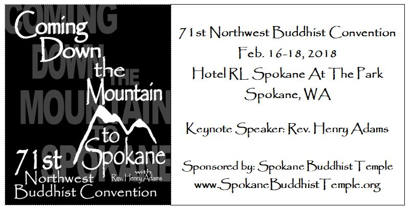 Coming Down the Mountain to Spokane. 71st Northwest Buddhist Convention. February 16th through 18th, 2016. At Hotel R.L. Spokane At The Park, in Spokane Washington. Keynote speaker: Reverend Henry Adams. Sponsored by the Spokane Buddhist Temple. Website: www.SpokaneBuddhistTemple.org